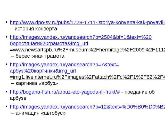 http://www.dpo-sv.ru/pubs/1728-1711-istoriya-konverta-kak-poyavilis-sorochki-dlya-pisem.html - история конверта http://images.yandex.ru/yandsearch?p=2504&bf=1&text=%20берестяная%20грамота&img_url=www.newsartspb.ru%2Fmuseum%2Fhermitage%2F2009%2F11120…