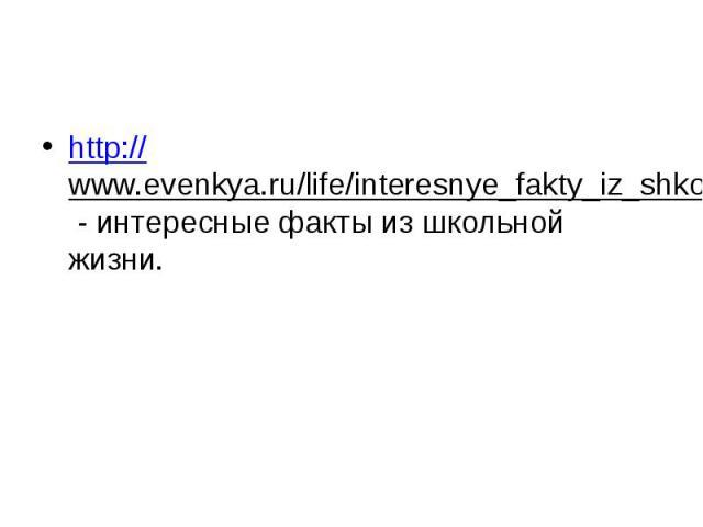 http://www.evenkya.ru/life/interesnye_fakty_iz_shkolnoy_zhizni.html - интересные факты из школьной жизни.