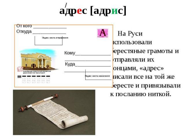 адрес [адрис] На Руси использовали берестяные грамоты и отправляли их гонцами, «адрес» писали все на той же бересте и привязывали к посланию ниткой.