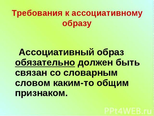 Требования к ассоциативному образу Ассоциативный образ обязательно должен быть связан со словарным словом каким-то общим признаком.