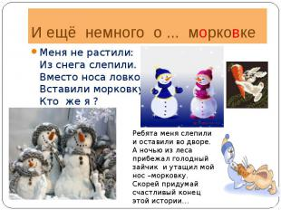 И ещё немного о ... морковкеМеня не растили:Из снега слепили.Вместо носа ловко,В
