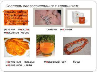 Составь словосочетания к картинкам:резаная морковь семена моркови морковное масл