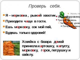 Проверь себя.Я – морковка , рыжий хвостик.Приходите чаще в гости.Ешь морковку, с