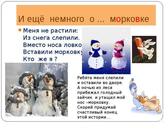 И ещё немного о ... морковкеМеня не растили:Из снега слепили.Вместо носа ловко,Вставили морковку.Кто же я ?Ребята меня слепили и оставили во дворе. А ночью из леса прибежал голодный зайчик и утащил мой нос –морковку.Скорей придумай счастливый конец …