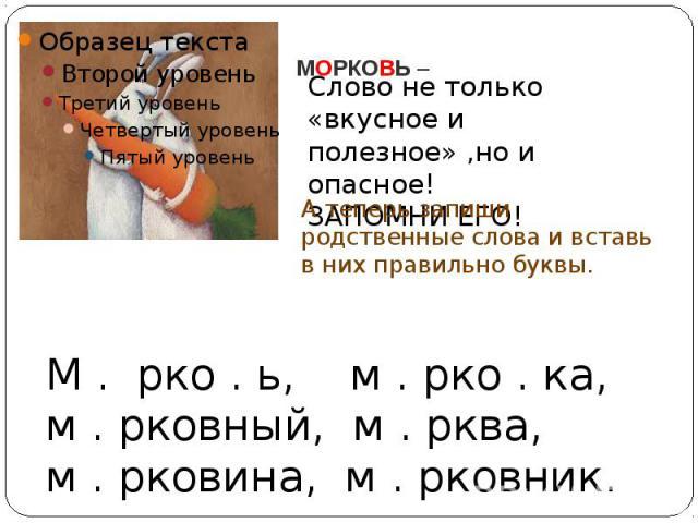 МОРКОВЬ –Слово не только «вкусное и полезное» ,но и опасное!ЗАПОМНИ ЕГО!А теперь запиши родственные слова и вставь в них правильно буквы.М . рко . ь, м . рко . ка, м . рковный, м . рква, м . рковина, м . рковник.