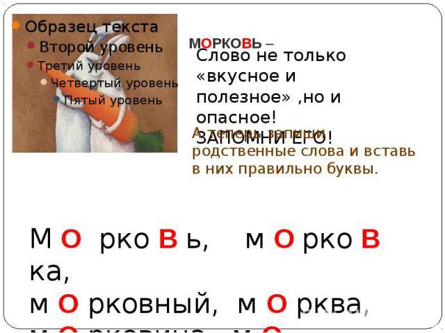 МОРКОВЬ –Слово не только «вкусное и полезное» ,но и опасное!ЗАПОМНИ ЕГО!А теперь запиши родственные слова и вставь в них правильно буквы.М О рко В ь, м О рко В ка, м О рковный, м О рква, м О рковина, м О рковник.