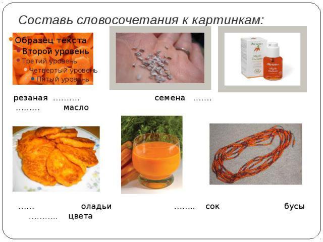 Составь словосочетания к картинкам:резаная ………. семена ……. ……… масло…… оладьи …….. сок бусы ……….. цвета