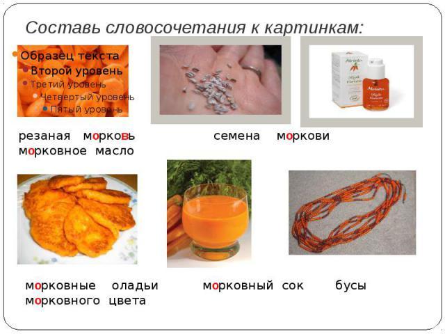 Составь словосочетания к картинкам:резаная морковь семена моркови морковное масло морковные оладьи морковный сок бусы морковного цвета