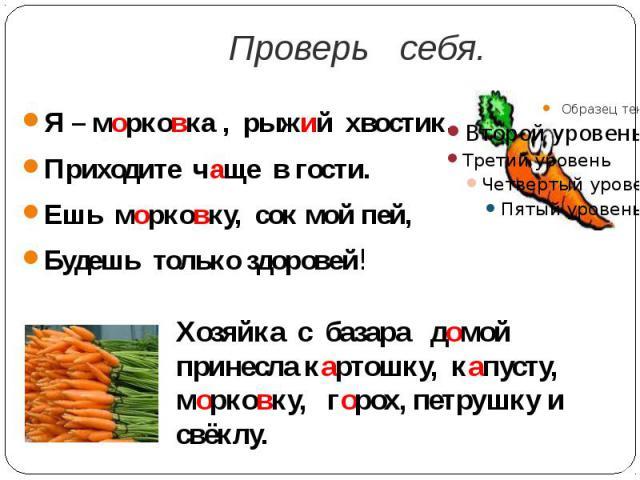 Проверь себя.Я – морковка , рыжий хвостик.Приходите чаще в гости.Ешь морковку, сок мой пей,Будешь только здоровей!Хозяйка с базара домой принесла картошку, капусту, морковку, горох, петрушку и свёклу.