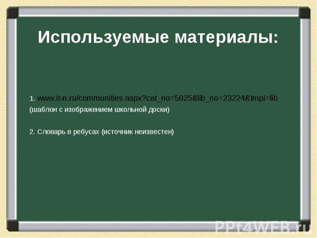 Используемые материалы:1. www.it-n.ru/communities.aspx?cat_no=5025&lib_no=23224&tmpl=lib (шаблон с изображением школьной доски)2. Словарь в ребусах (источник неизвестен)