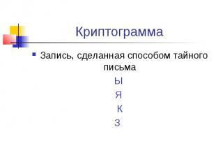 КриптограммаЗапись, сделанная способом тайного письма Ы Я КЗ