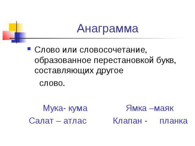 Анаграмма Слово или словосочетание, образованное перестановкой букв, составляющих другое слово.Мука- кума Ямка –маякСалат – атлас Клапан - планка
