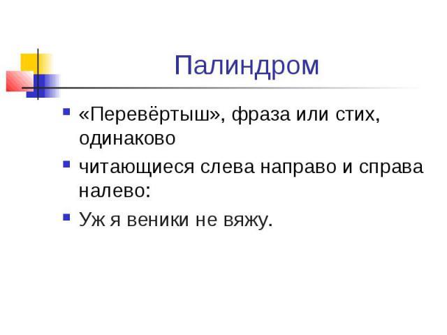 Палиндром«Перевёртыш», фраза или стих, одинаковочитающиеся слева направо и справа налево:Уж я веники не вяжу.