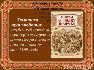 Тематика произведения: неудачный поход на половцев северского князя Игоря в конц