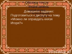 Домашнее задание:Подготовиться к диспуту на тему «Можно ли оправдать князя Игоря