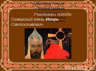 Участники похода:Северский князь Игорь Святославович.