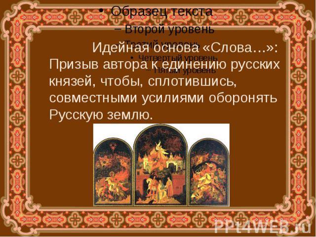 Идейная основа «Слова…»:Призыв автора к единению русских князей, чтобы, сплотившись, совместными усилиями оборонять Русскую землю.