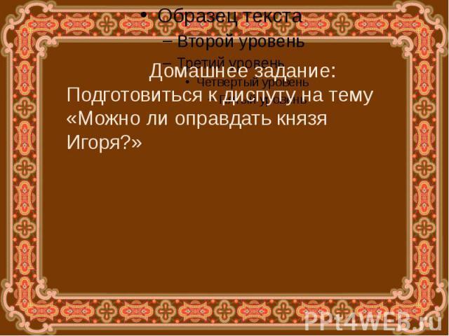 Домашнее задание:Подготовиться к диспуту на тему «Можно ли оправдать князя Игоря?»