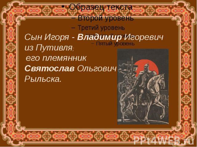 Сын Игоря - Владимир Игоревич из Путивля; его племянник Святослав Ольгович Рыльска.