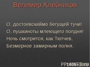Велимир ХлебниковО, достоевскиймо бегущей тучи!О, пушкиноты млеющего полдня!Ночь