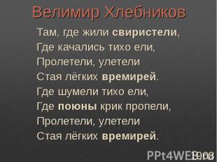 Велимир ХлебниковТам, где жили свиристели,Где качались тихо ели,Пролетели, улете