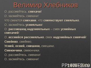 Велимир ХлебниковО, рассмейтесь, смехачи!О, засмейтесь, смехачи!Что смеются смех