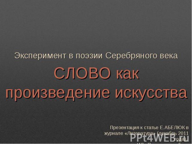 Эксперимент в поэзии Серебряного века Слово как произведение искусства Презентация к статье Е.АБЕЛЮК в журнале «Литература» (декабрь 2011 года), ИД «Первое сентября»