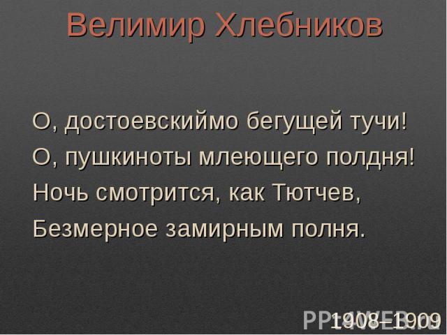 Велимир ХлебниковО, достоевскиймо бегущей тучи!О, пушкиноты млеющего полдня!Ночь смотрится, как Тютчев,Безмерное замирным полня.