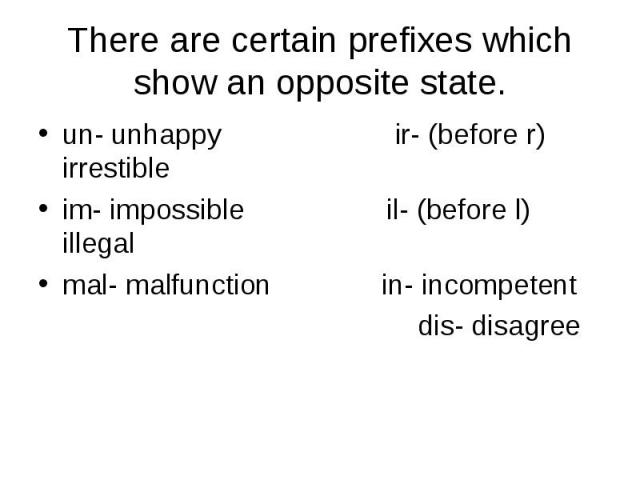 There are certain prefixes which show an opposite state.un- unhappy ir- (before r) irrestibleim- impossible il- (before l) illegalmal- malfunction in- incompetent dis- disagree
