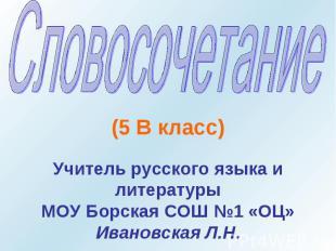 Словосочетание (5 В класс) Учитель русского языка и литературы МОУ Борская СОШ №
