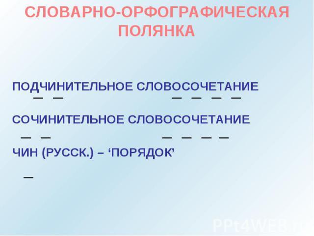 СЛОВАРНО-ОРФОГРАФИЧЕСКАЯ ПОЛЯНКАПОДЧИНИТЕЛЬНОЕ СЛОВОСОЧЕТАНИЕСОЧИНИТЕЛЬНОЕ СЛОВОСОЧЕТАНИЕЧИН (РУССК.) – 'ПОРЯДОК'