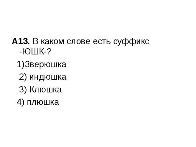 А13. В каком слове есть суффикс -ЮШК-? 1)Зверюшка2) индюшка 3) Клюшка 4) плюшка