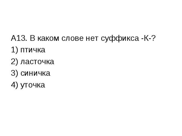 А13. В каком слове нет суффикса -К-?1) птичка2) ласточка3) синичка4) уточка