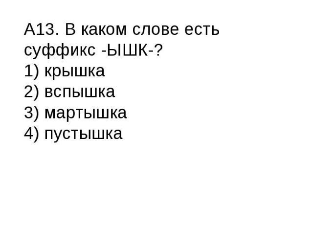 А13. В каком слове есть суффикс -ЫШК-?1) крышка2) вспышка3) мартышка4) пустышка