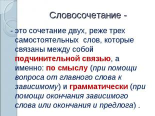 Словосочетание -- это сочетание двух, реже трех самостоятельных слов, которые св