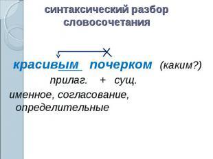 синтаксический разбор словосочетаниякрасивым почерком (каким?)прилаг. + сущ.имен