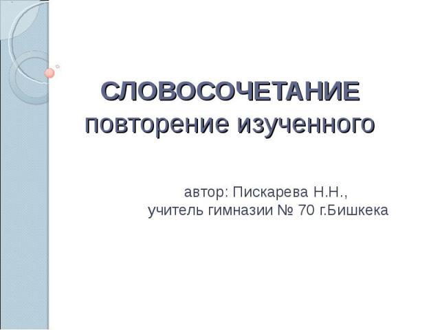 Словосочетание повторение изученного автор: Пискарева Н.Н., учитель гимназии № 70 г.Бишкека