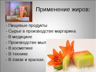 Применение жиров:- Пищевые продукты- Сырье в производстве маргарина- В медицине-