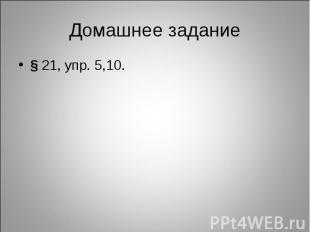 Домашнее задание§ 21, упр. 5,10.