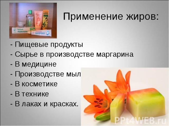 Применение жиров:- Пищевые продукты- Сырье в производстве маргарина- В медицине- Производстве мыла- В косметике- В технике- В лаках и красках.