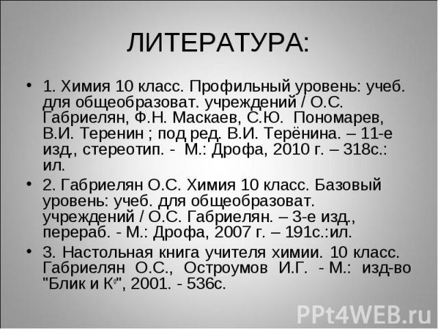 ЛИТЕРАТУРА:1. Химия 10 класс. Профильный уровень: учеб. для общеобразоват. учреждений / О.С. Габриелян, Ф.Н. Маскаев, С.Ю. Пономарев, В.И. Теренин ; под ред. В.И. Терёнина. – 11-е изд., стереотип. - М.: Дрофа, 2010 г. – 318с.: ил.2. Габриелян О.С. Х…
