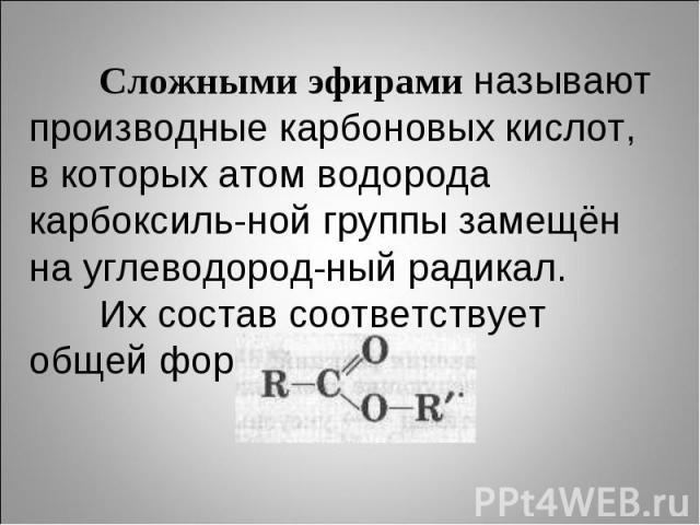 Сложными эфирами называют производные карбоновых кислот, в которых атом водорода карбоксиль-ной группы замещён на углеводород-ный радикал.Их состав соответствует общей формуле