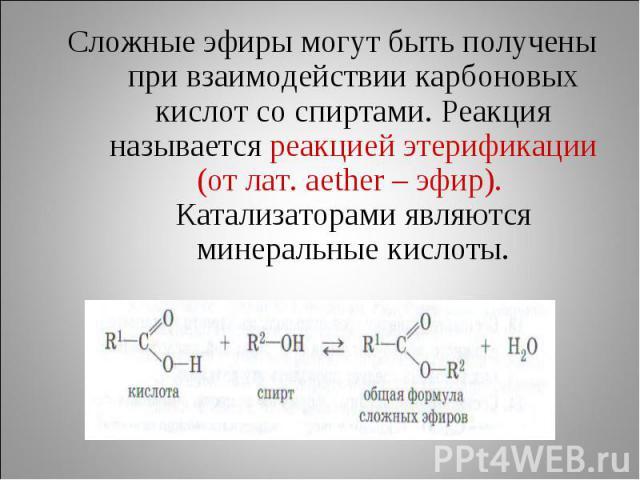 Cложные эфиры могут быть получены при взаимодействии карбоновых кислот со спиртами. Реакция называется реакцией этерификации (от лат. аether – эфир). Катализаторами являются минеральные кислоты.