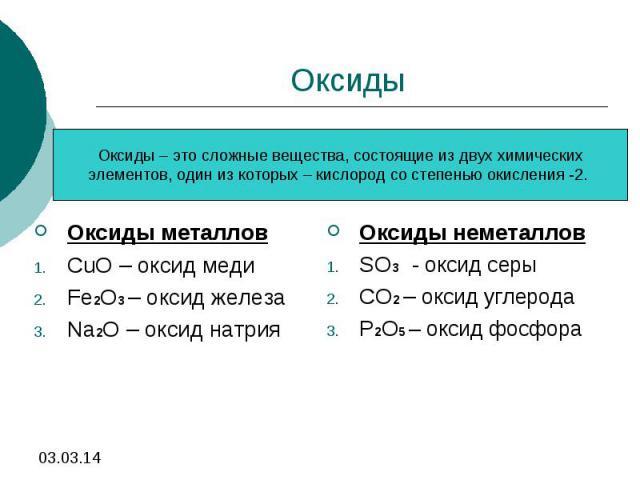 Оксиды Оксиды – это сложные вещества, состоящие из двух химическихэлементов, один из которых – кислород со степенью окисления -2. Оксиды металловCuO – оксид меди Fe2O3 – оксид железа Na2O – оксид натрия Оксиды неметалловSO3 - оксид серыCO2 – оксид у…