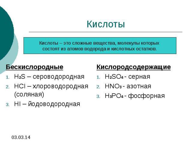КислотыКислоты – это сложные вещества, молекулы которых состоят из атомов водорода и кислотных остатков.БескислородныеH2S – сероводороднаяHCI – хлороводородная (соляная)HI – йодоводороднаяКислородсодержащиеH2SO4 - сернаяHNO3 - азотнаяH3PO4 - фосфорная