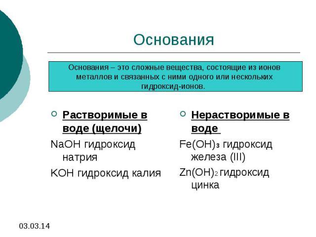 ОснованияОснования – это сложные вещества, состоящие из ионов металлов и связанных с ними одного или нескольких гидроксид-ионов. Растворимые в воде (щелочи)NaOH гидроксид натрияKOH гидроксид калияНерастворимые в воде Fe(OH)3 гидроксид железа (III)Zn…