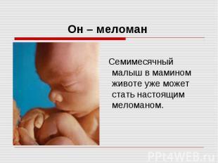 Он – меломан Семимесячный малыш в мамином животе уже может стать настоящим мелом
