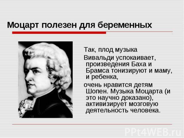 Моцарт полезен для беременных Так, плод музыка Вивальди успокаивает, произведения Баха и Брамса тонизируют и маму, и ребенка, очень нравится детям Шопен. Музыка Моцарта (и это научно доказано), активизирует мозговую деятельность человека.