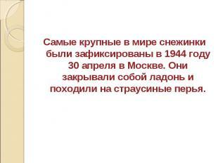 Самые крупные в мире снежинки были зафиксированы в 1944 году 30 апреля в Москве.