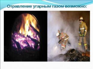 Отравление угарным газом возможно:при пожарах;на производстве (СО используется д